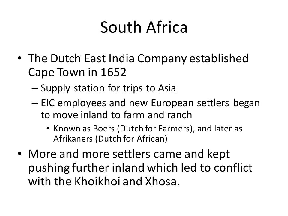 South Africa The Dutch East India Company established Cape Town in 1652 – Supply station for trips to Asia – EIC employees and new European settlers began to move inland to farm and ranch Known as Boers (Dutch for Farmers), and later as Afrikaners (Dutch for African) More and more settlers came and kept pushing further inland which led to conflict with the Khoikhoi and Xhosa.