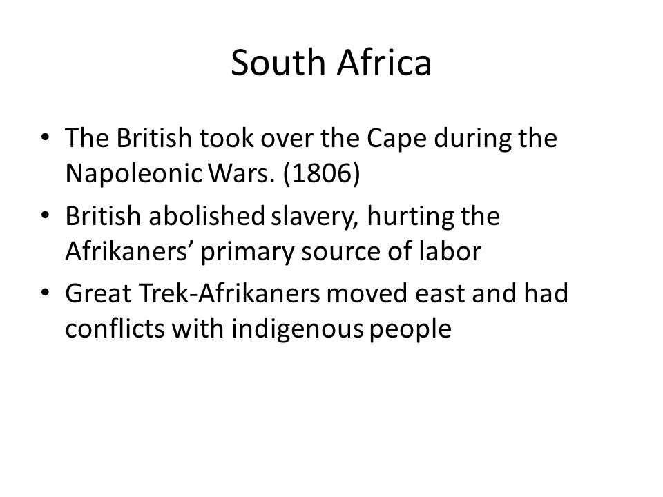 South Africa The British took over the Cape during the Napoleonic Wars. (1806) British abolished slavery, hurting the Afrikaners' primary source of la