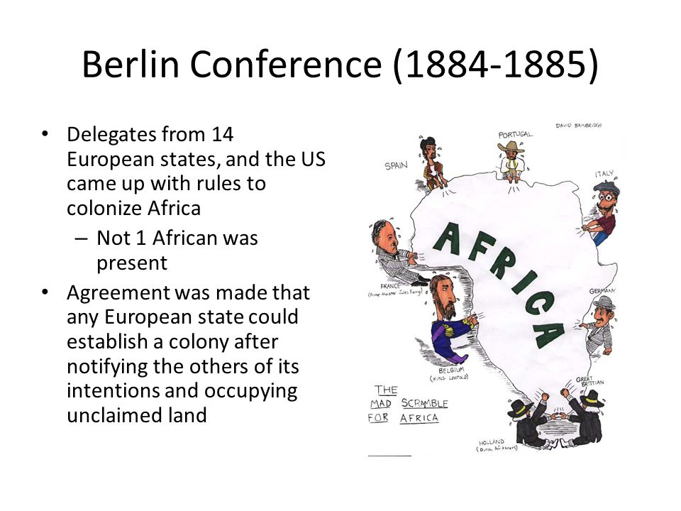 Berlin Conference (1884-1885) Delegates from 14 European states, and the US came up with rules to colonize Africa – Not 1 African was present Agreement was made that any European state could establish a colony after notifying the others of its intentions and occupying unclaimed land