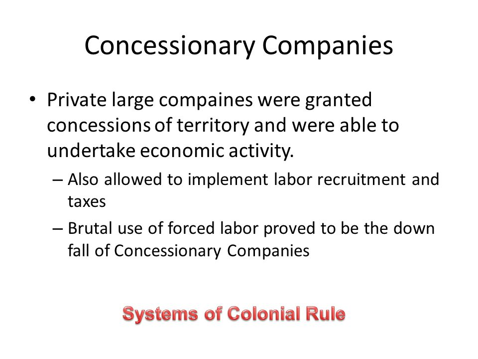 Concessionary Companies Private large compaines were granted concessions of territory and were able to undertake economic activity. – Also allowed to