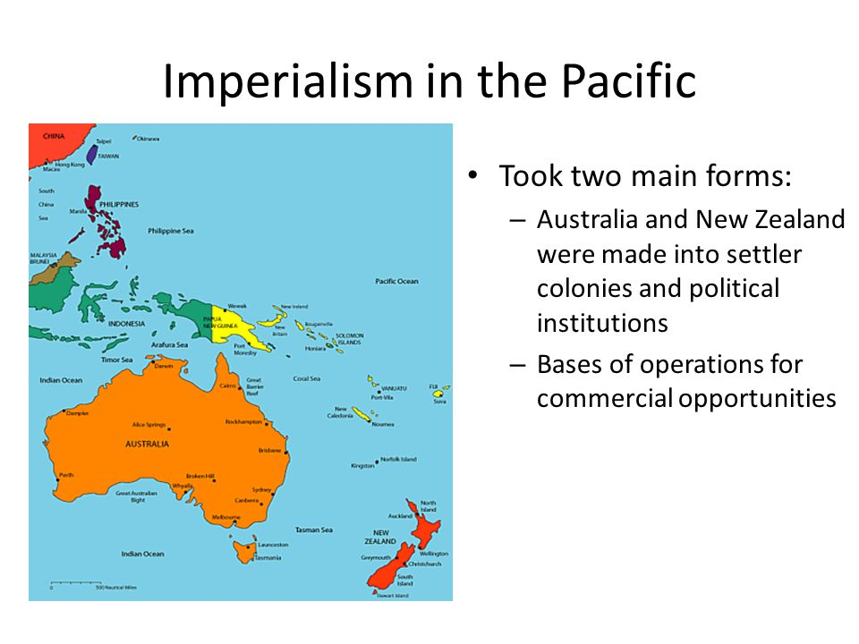 Imperialism in the Pacific Took two main forms: – Australia and New Zealand were made into settler colonies and political institutions – Bases of operations for commercial opportunities
