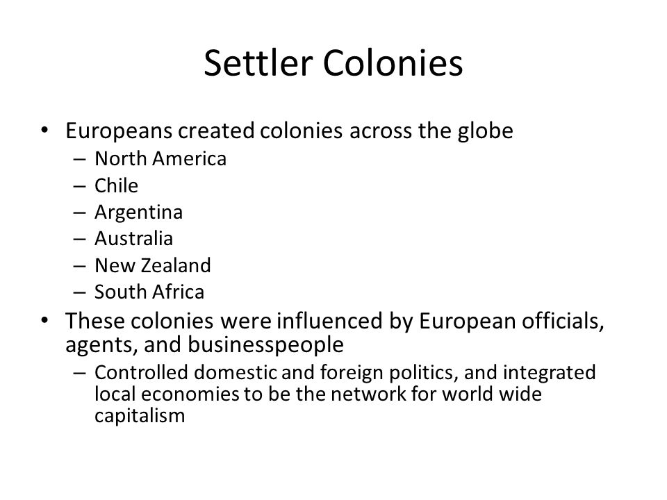 Settler Colonies Europeans created colonies across the globe – North America – Chile – Argentina – Australia – New Zealand – South Africa These coloni