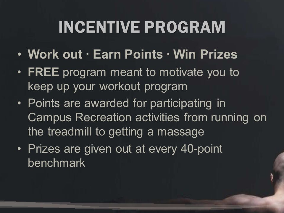 INCENTIVE PROGRAM Work out · Earn Points · Win Prizes FREE program meant to motivate you to keep up your workout program Points are awarded for participating in Campus Recreation activities from running on the treadmill to getting a massage Prizes are given out at every 40-point benchmark