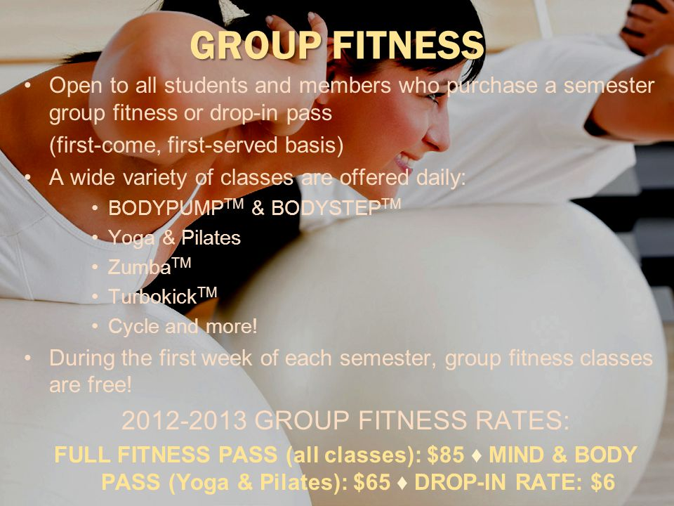 GROUP FITNESS Open to all students and members who purchase a semester group fitness or drop-in pass (first-come, first-served basis) A wide variety of classes are offered daily: BODYPUMP TM & BODYSTEP TM Yoga & Pilates Zumba TM Turbokick TM Cycle and more.