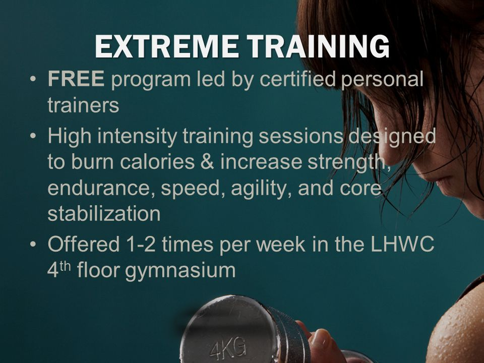 EXTREME TRAINING FREE program led by certified personal trainers High intensity training sessions designed to burn calories & increase strength, endurance, speed, agility, and core stabilization Offered 1-2 times per week in the LHWC 4 th floor gymnasium