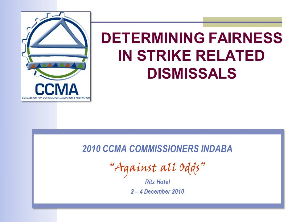 DETERMINING FAIRNESS IN STRIKE RELATED DISMISSALS 2010 CCMA COMMISSIONERS INDABA Against all Odds Ritz Hotel 2 – 4 December 2010