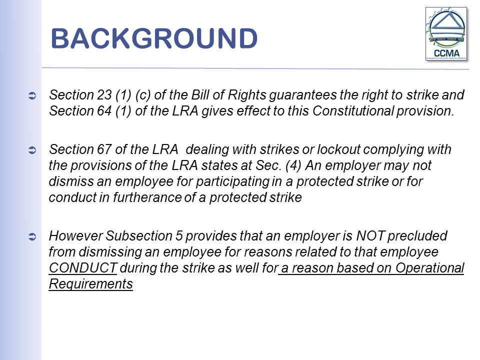 BACKGROUND  Section 23 (1) (c) of the Bill of Rights guarantees the right to strike and Section 64 (1) of the LRA gives effect to this Constitutional provision.