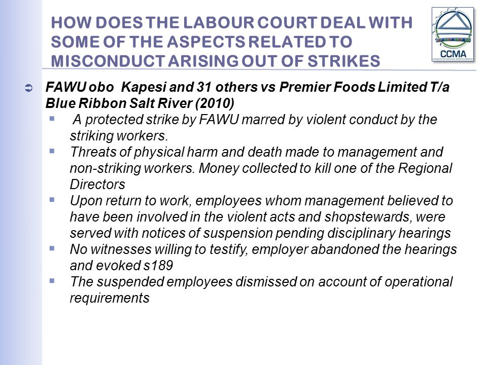 HOW DOES THE LABOUR COURT DEAL WITH SOME OF THE ASPECTS RELATED TO MISCONDUCT ARISING OUT OF STRIKES  FAWU obo Kapesi and 31 others vs Premier Foods Limited T/a Blue Ribbon Salt River (2010)  A protected strike by FAWU marred by violent conduct by the striking workers.