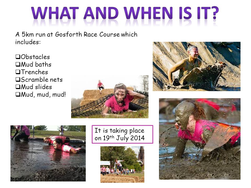 A 5km run at Gosforth Race Course which includes:  Obstacles  Mud baths  Trenches  Scramble nets  Mud slides  Mud, mud, mud.
