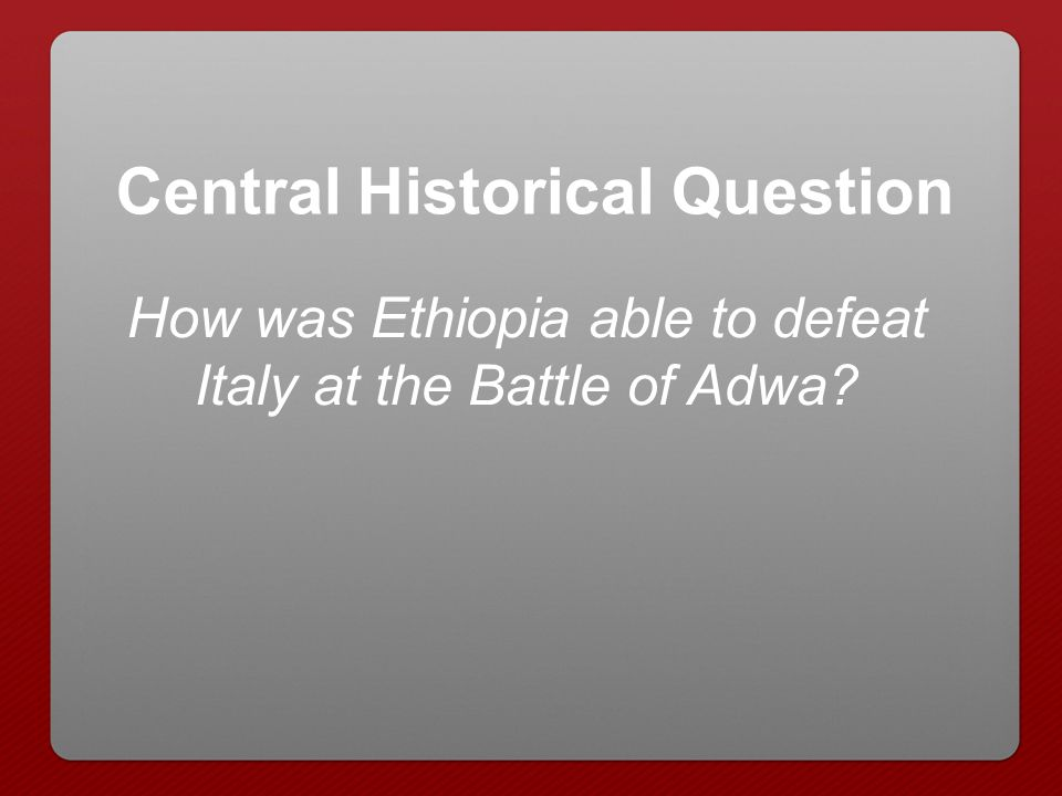How was Ethiopia able to defeat Italy at the Battle of Adwa? Central Historical Question