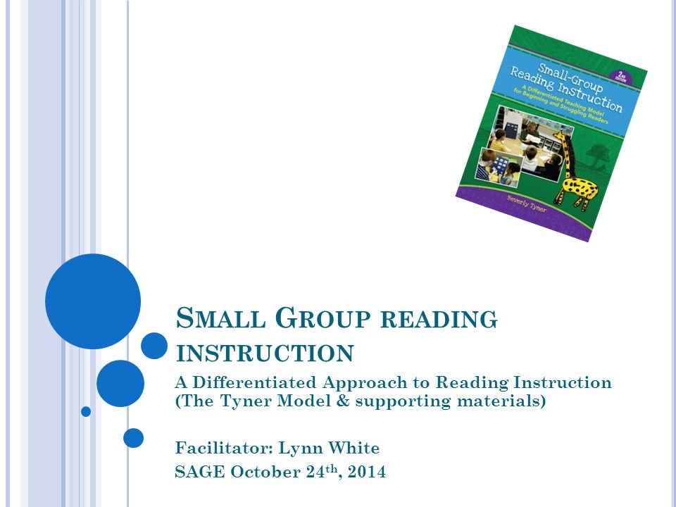 S MALL G ROUP READING INSTRUCTION A Differentiated Approach to Reading Instruction (The Tyner Model & supporting materials) Facilitator: Lynn White SAGE October 24 th, 2014