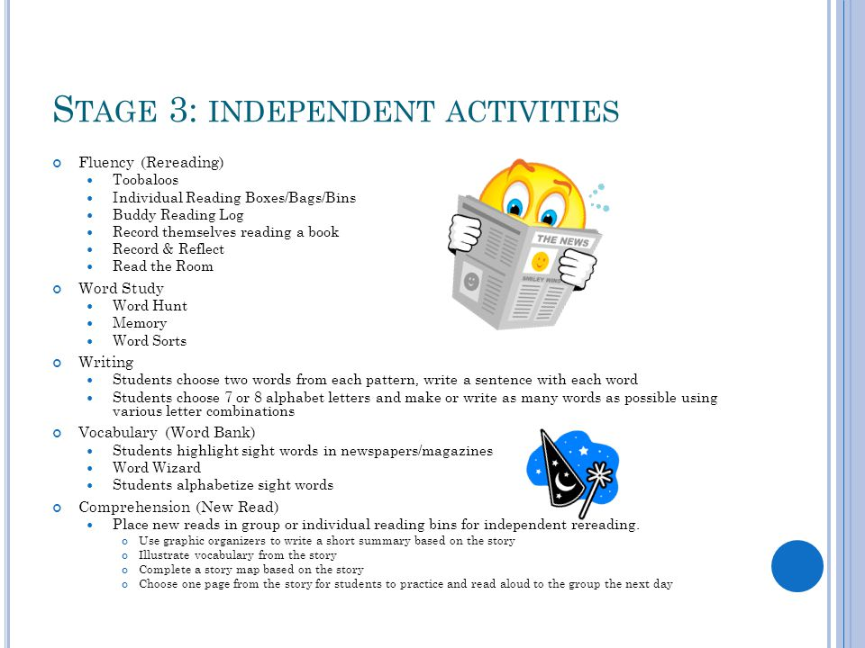 S TAGE 3: INDEPENDENT ACTIVITIES Fluency (Rereading) Toobaloos Individual Reading Boxes/Bags/Bins Buddy Reading Log Record themselves reading a book Record & Reflect Read the Room Word Study Word Hunt Memory Word Sorts Writing Students choose two words from each pattern, write a sentence with each word Students choose 7 or 8 alphabet letters and make or write as many words as possible using various letter combinations Vocabulary (Word Bank) Students highlight sight words in newspapers/magazines Word Wizard Students alphabetize sight words Comprehension (New Read) Place new reads in group or individual reading bins for independent rereading.