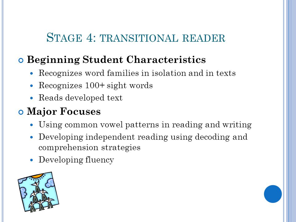 S TAGE 4: TRANSITIONAL READER Beginning Student Characteristics Recognizes word families in isolation and in texts Recognizes 100+ sight words Reads developed text Major Focuses Using common vowel patterns in reading and writing Developing independent reading using decoding and comprehension strategies Developing fluency