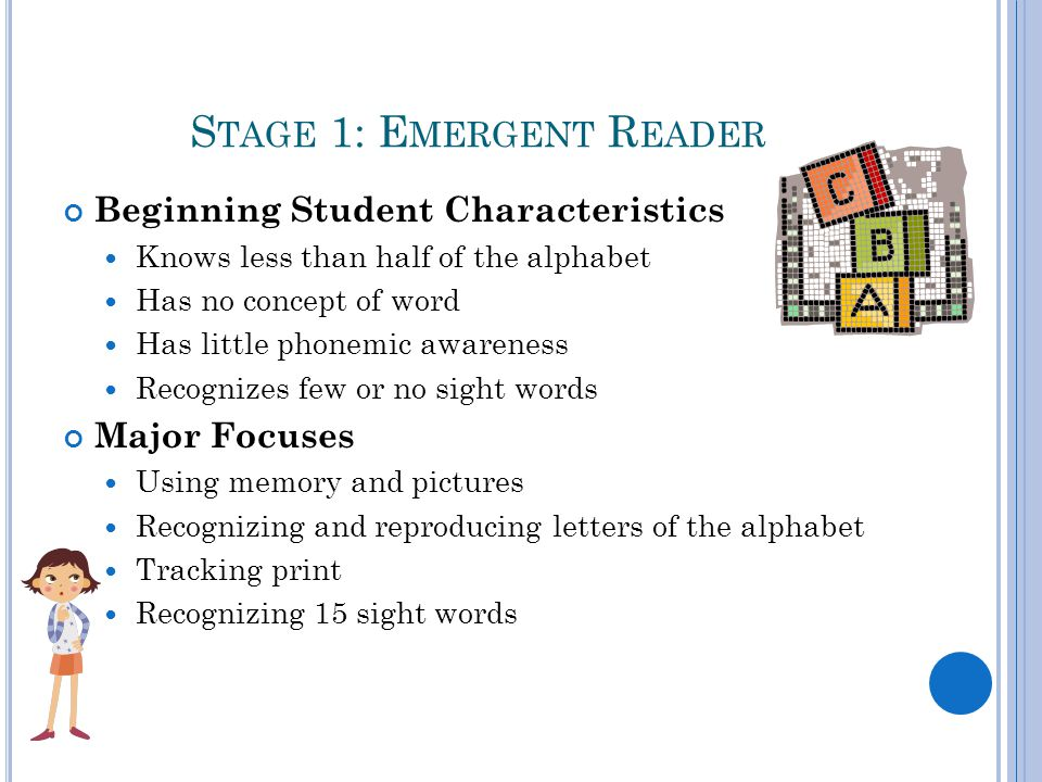 S TAGE 1: E MERGENT R EADER Beginning Student Characteristics Knows less than half of the alphabet Has no concept of word Has little phonemic awareness Recognizes few or no sight words Major Focuses Using memory and pictures Recognizing and reproducing letters of the alphabet Tracking print Recognizing 15 sight words