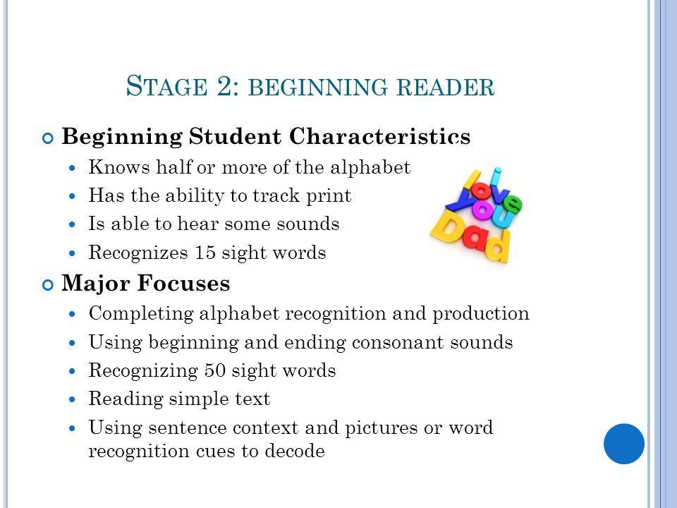 S TAGE 2: BEGINNING READER Beginning Student Characteristics Knows half or more of the alphabet Has the ability to track print Is able to hear some sounds Recognizes 15 sight words Major Focuses Completing alphabet recognition and production Using beginning and ending consonant sounds Recognizing 50 sight words Reading simple text Using sentence context and pictures or word recognition cues to decode