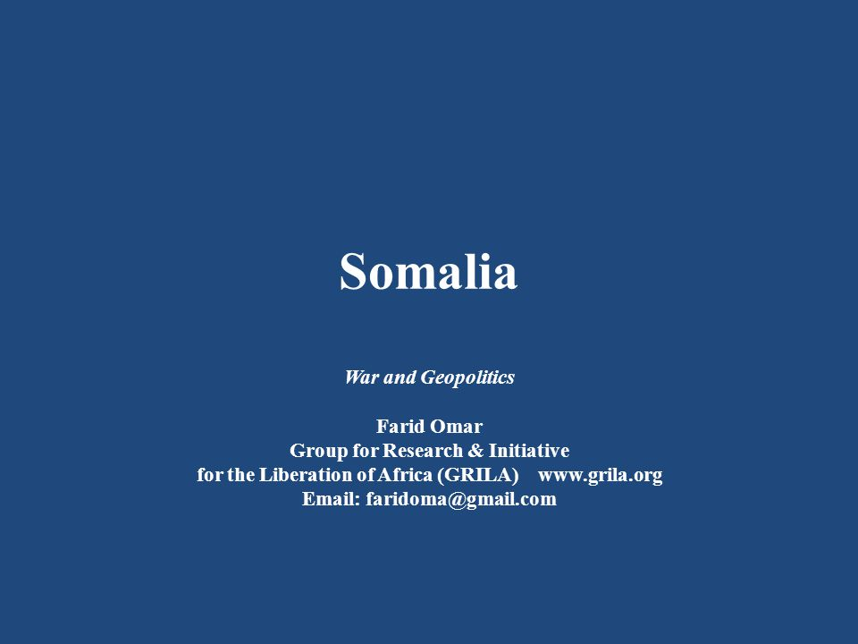 Somalia War and Geopolitics Farid Omar Group for Research & Initiative for the Liberation of Africa (GRILA) www.grila.org Email: faridoma@gmail.com