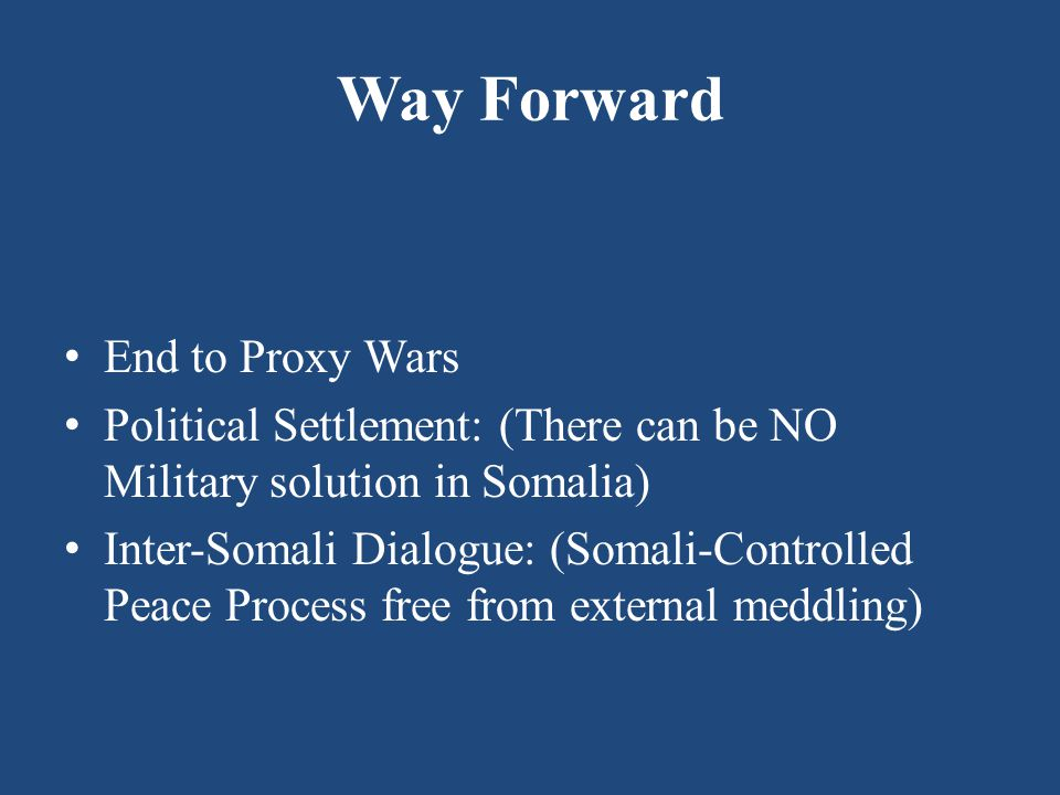 Way Forward End to Proxy Wars Political Settlement: (There can be NO Military solution in Somalia) Inter-Somali Dialogue: (Somali-Controlled Peace Process free from external meddling)