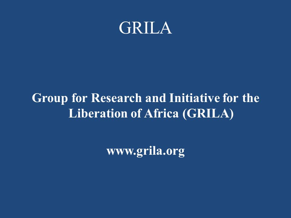 GRILA Group for Research and Initiative for the Liberation of Africa (GRILA) www.grila.org