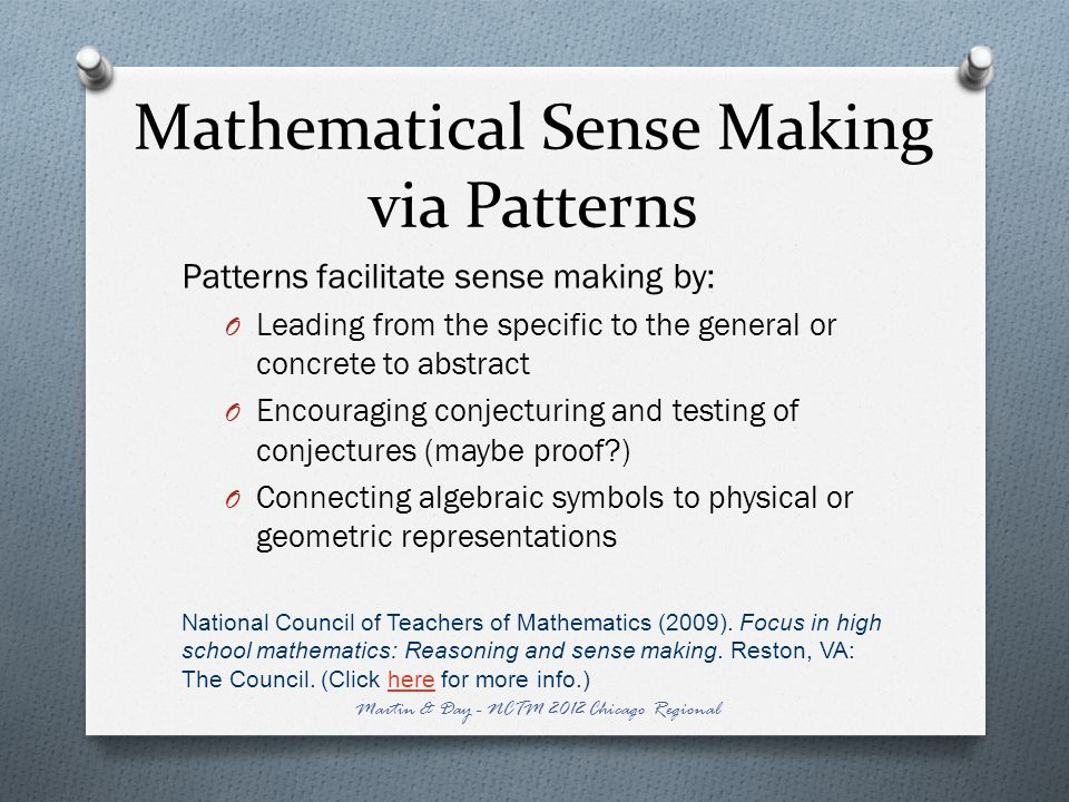 Mathematical Sense Making via Patterns Patterns facilitate sense making by: O Leading from the specific to the general or concrete to abstract O Encouraging conjecturing and testing of conjectures (maybe proof ) O Connecting algebraic symbols to physical or geometric representations National Council of Teachers of Mathematics (2009).