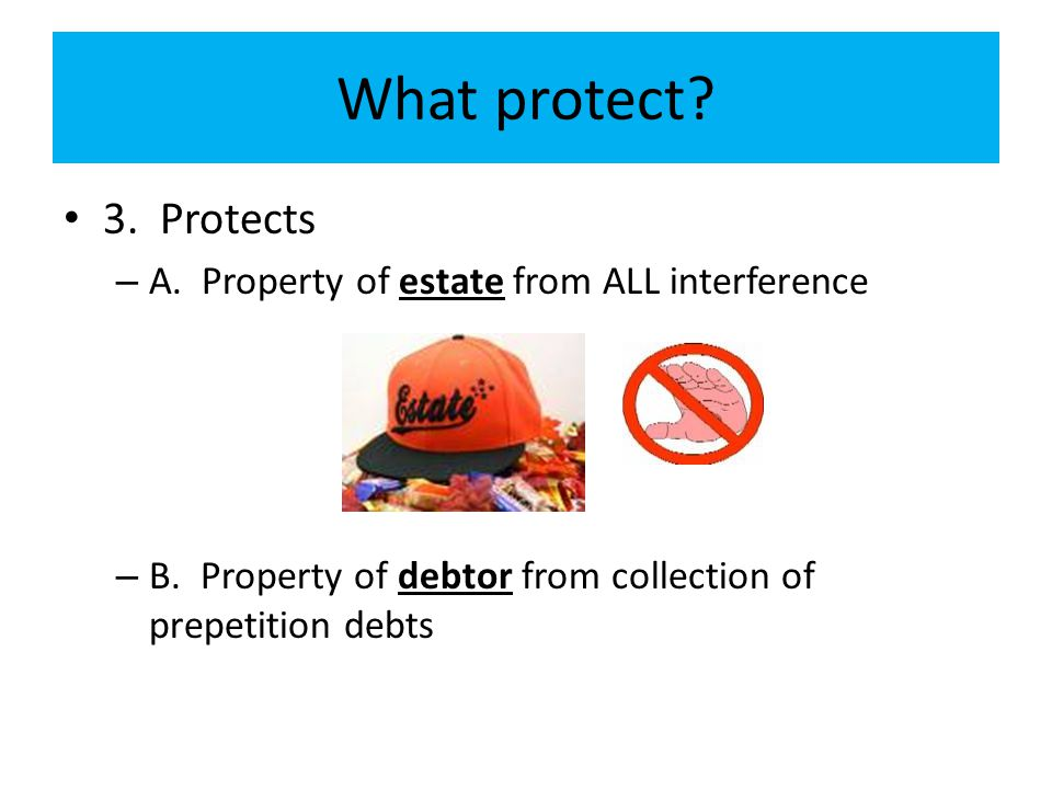 What protect? 3. Protects – A. Property of estate from ALL interference – B. Property of debtor from collection of prepetition debts