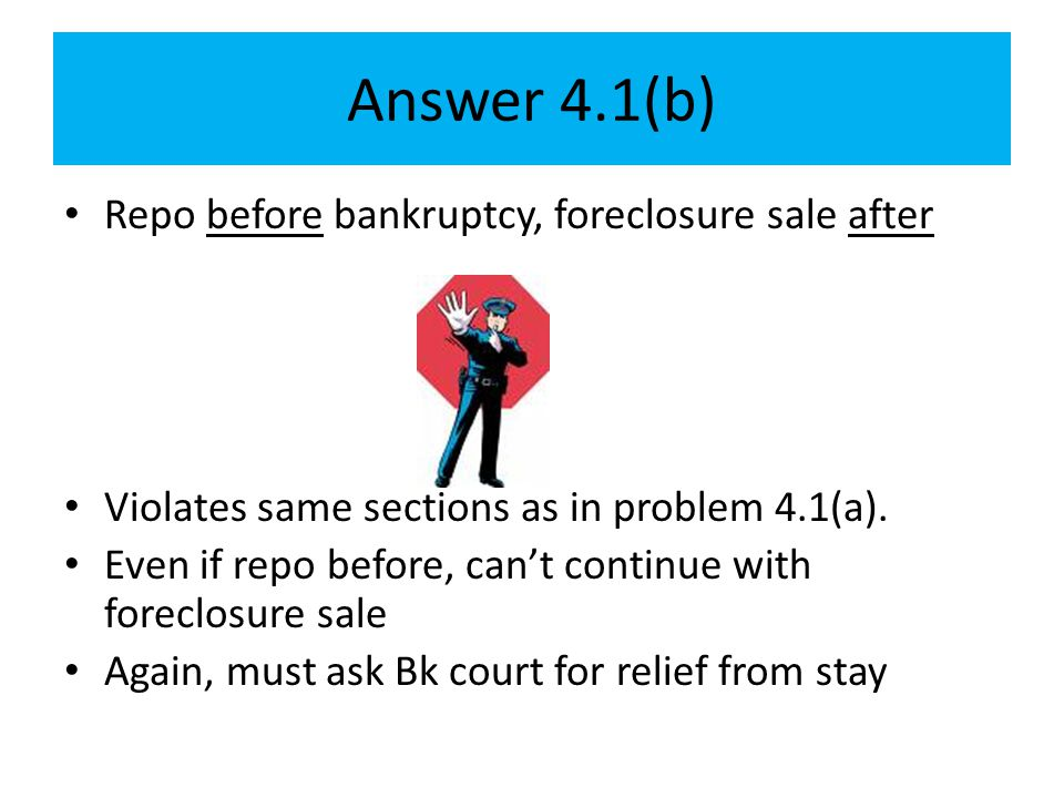 Answer 4.1(b) Repo before bankruptcy, foreclosure sale after Violates same sections as in problem 4.1(a). Even if repo before, can't continue with for