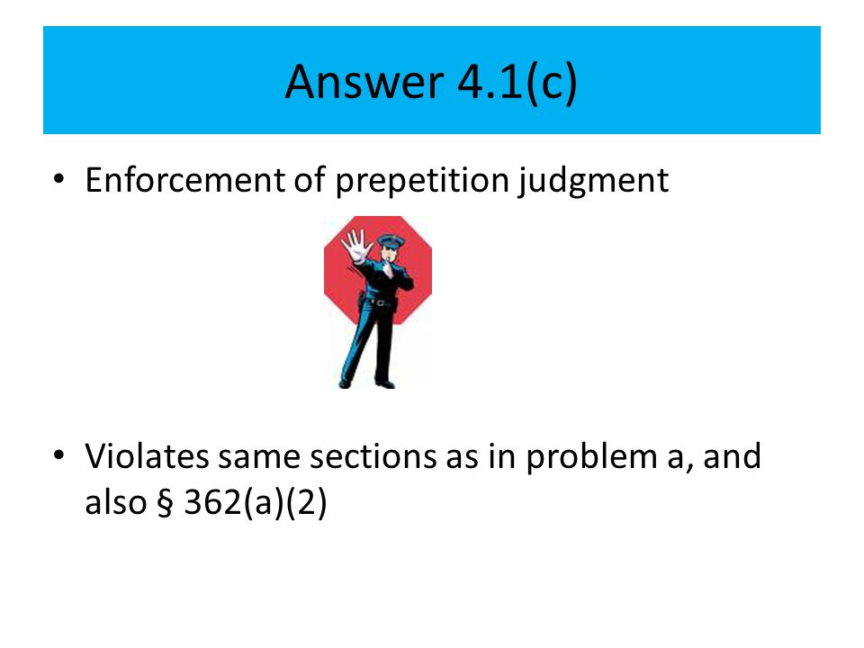 Answer 4.1(c) Enforcement of prepetition judgment Violates same sections as in problem a, and also § 362(a)(2)
