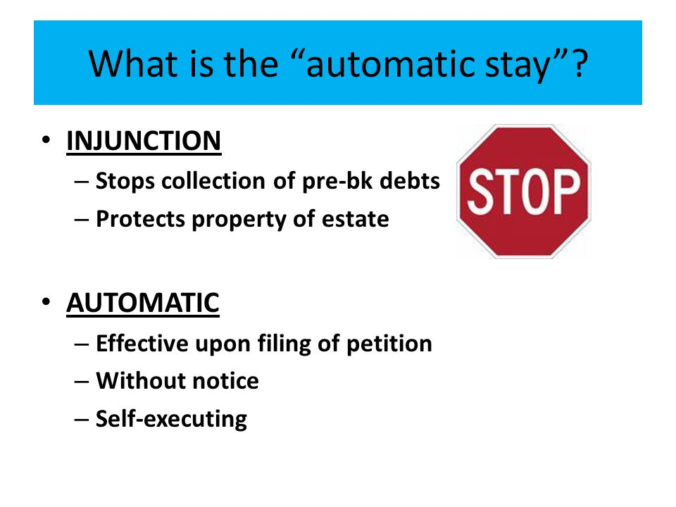 "What is the ""automatic stay""? INJUNCTION – Stops collection of pre-bk debts – Protects property of estate AUTOMATIC – Effective upon filing of petitio"
