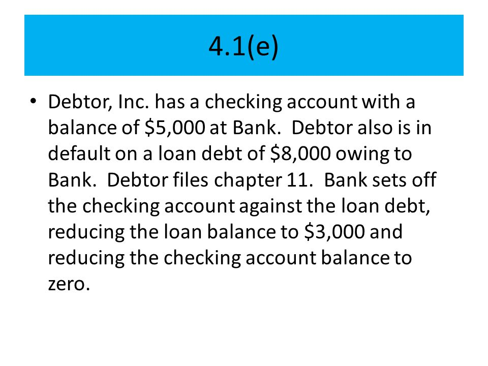 4.1(e) Debtor, Inc. has a checking account with a balance of $5,000 at Bank. Debtor also is in default on a loan debt of $8,000 owing to Bank. Debtor