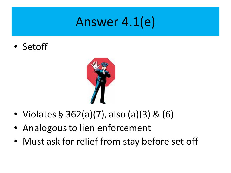 Answer 4.1(e) Setoff Violates § 362(a)(7), also (a)(3) & (6) Analogous to lien enforcement Must ask for relief from stay before set off