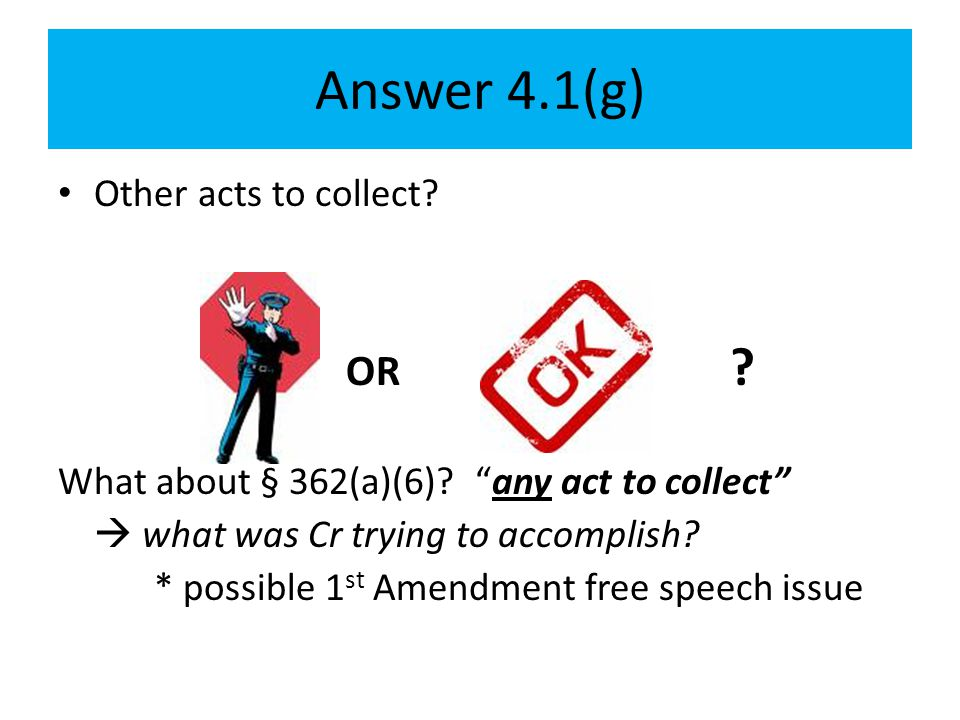 "Answer 4.1(g) Other acts to collect? OR ? What about § 362(a)(6)? ""any act to collect""  what was Cr trying to accomplish? * possible 1 st Amendment f"