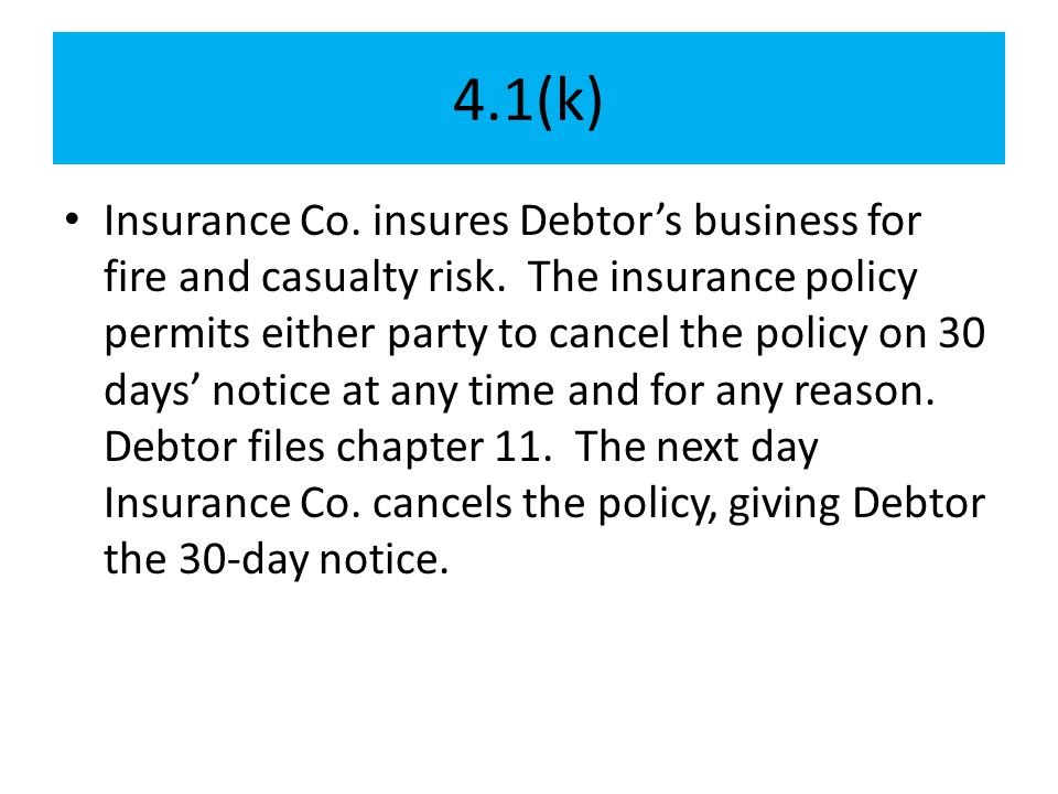 4.1(k) Insurance Co. insures Debtor's business for fire and casualty risk. The insurance policy permits either party to cancel the policy on 30 days'