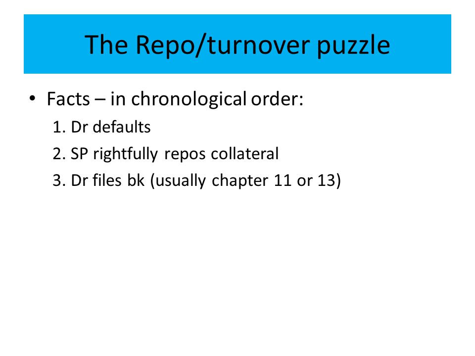 The Repo/turnover puzzle Facts – in chronological order: 1. Dr defaults 2. SP rightfully repos collateral 3. Dr files bk (usually chapter 11 or 13)
