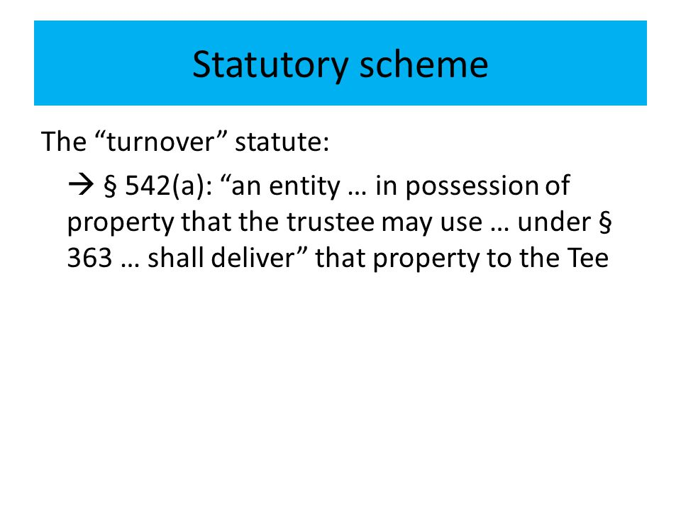 "Statutory scheme The ""turnover"" statute:  § 542(a): ""an entity … in possession of property that the trustee may use … under § 363 … shall deliver"" th"