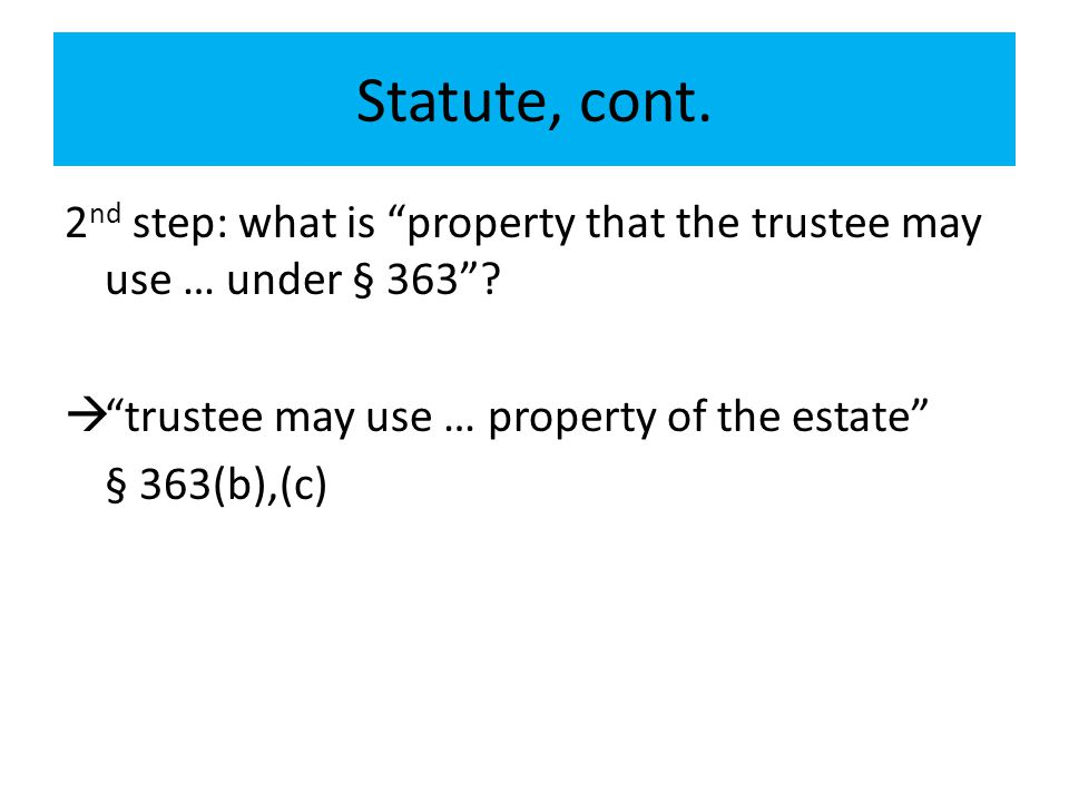 "Statute, cont. 2 nd step: what is ""property that the trustee may use … under § 363""?  ""trustee may use … property of the estate"" § 363(b),(c)"