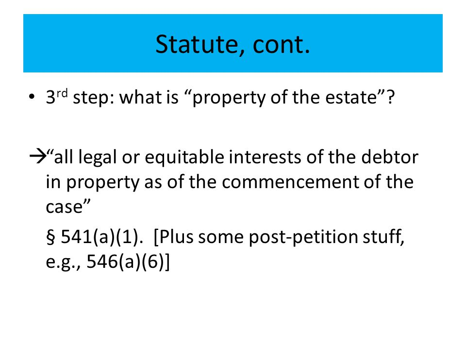 "Statute, cont. 3 rd step: what is ""property of the estate""?  ""all legal or equitable interests of the debtor in property as of the commencement of th"