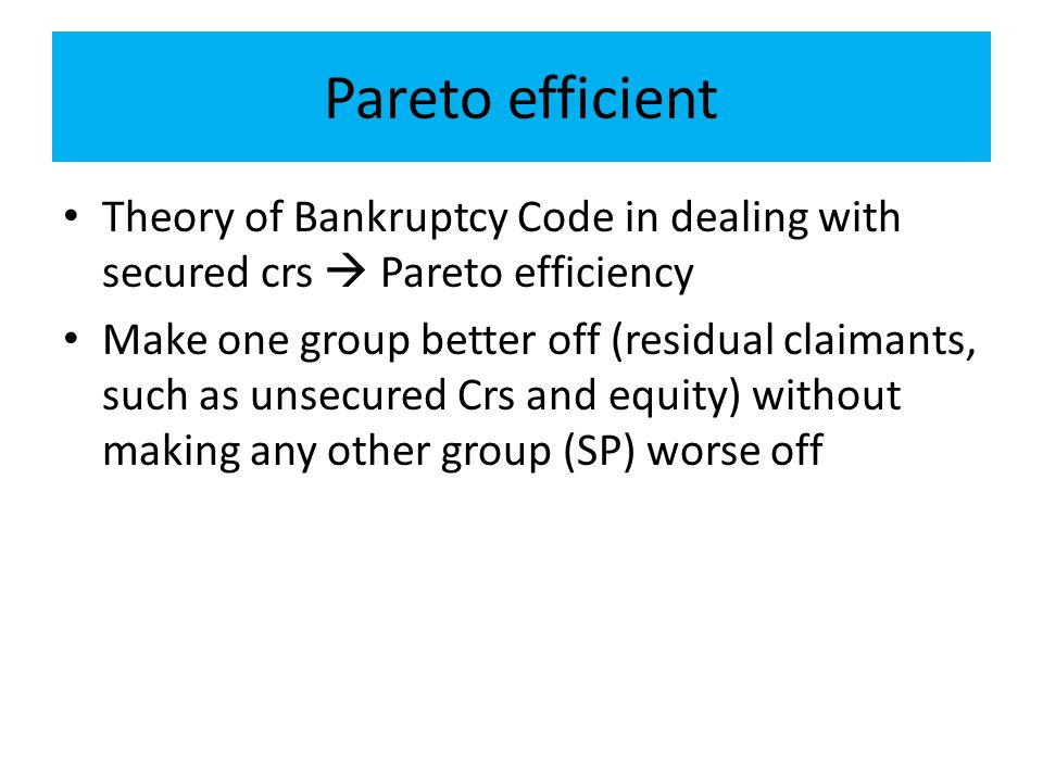 Pareto efficient Theory of Bankruptcy Code in dealing with secured crs  Pareto efficiency Make one group better off (residual claimants, such as unse