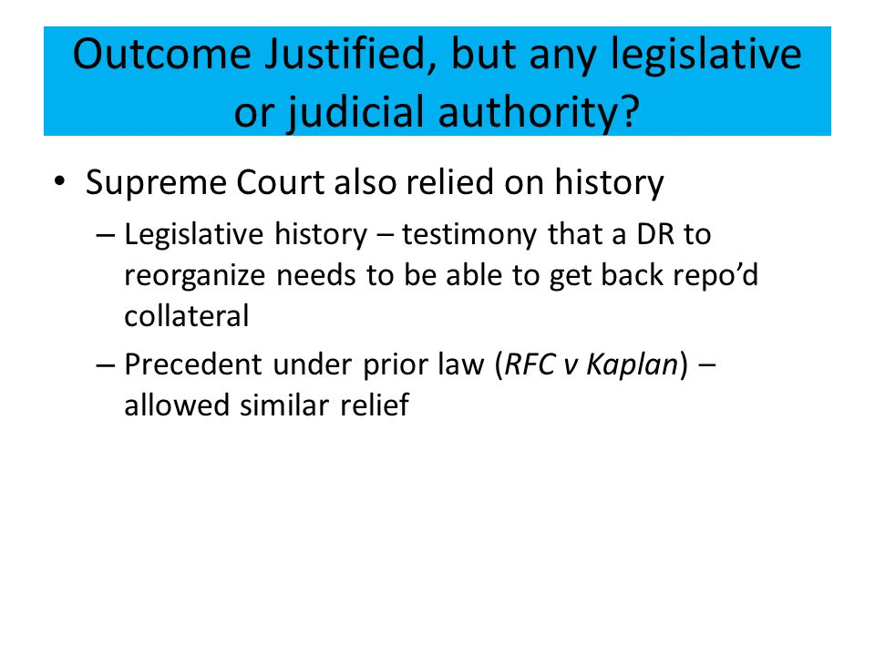 Outcome Justified, but any legislative or judicial authority? Supreme Court also relied on history – Legislative history – testimony that a DR to reor
