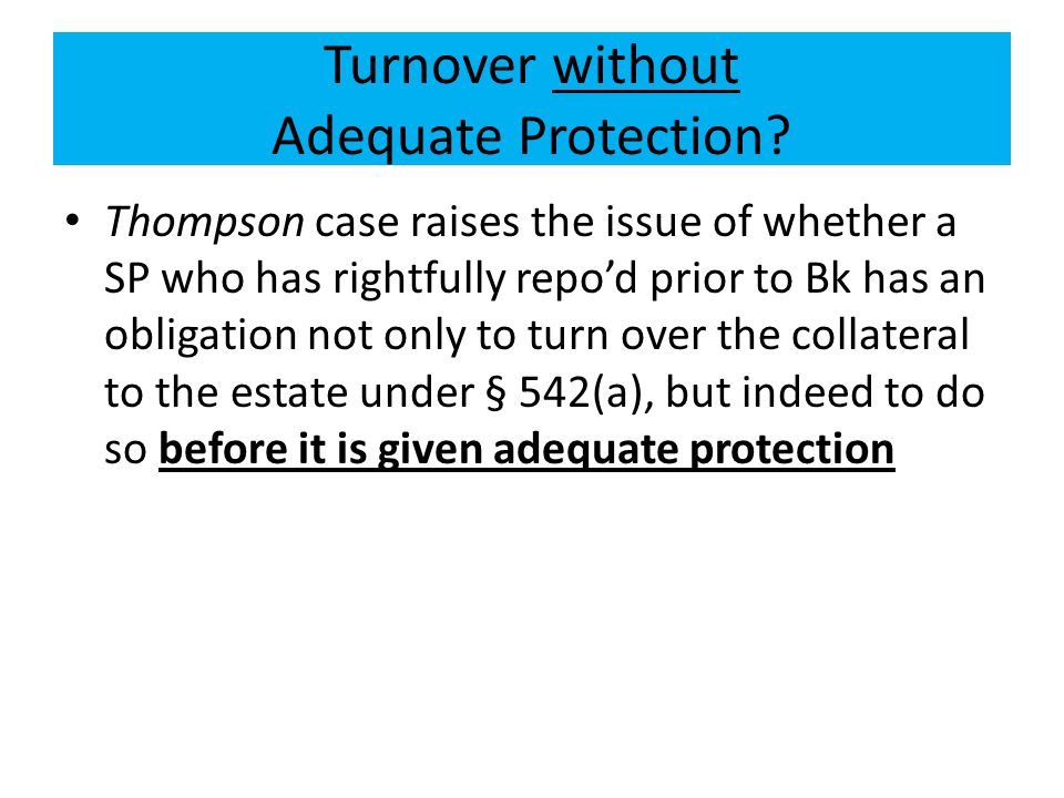 Turnover without Adequate Protection? Thompson case raises the issue of whether a SP who has rightfully repo'd prior to Bk has an obligation not only
