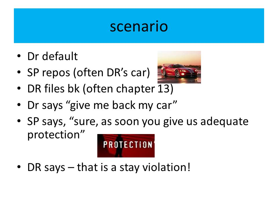 "scenario Dr default SP repos (often DR's car) DR files bk (often chapter 13) Dr says ""give me back my car"" SP says, ""sure, as soon you give us adequat"