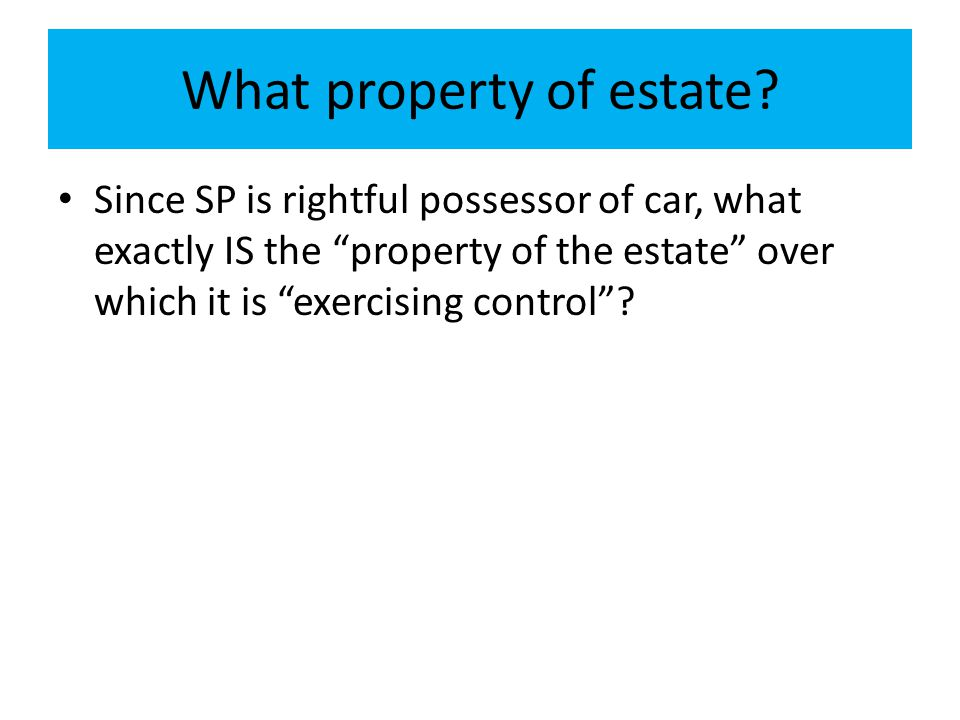 "What property of estate? Since SP is rightful possessor of car, what exactly IS the ""property of the estate"" over which it is ""exercising control""?"