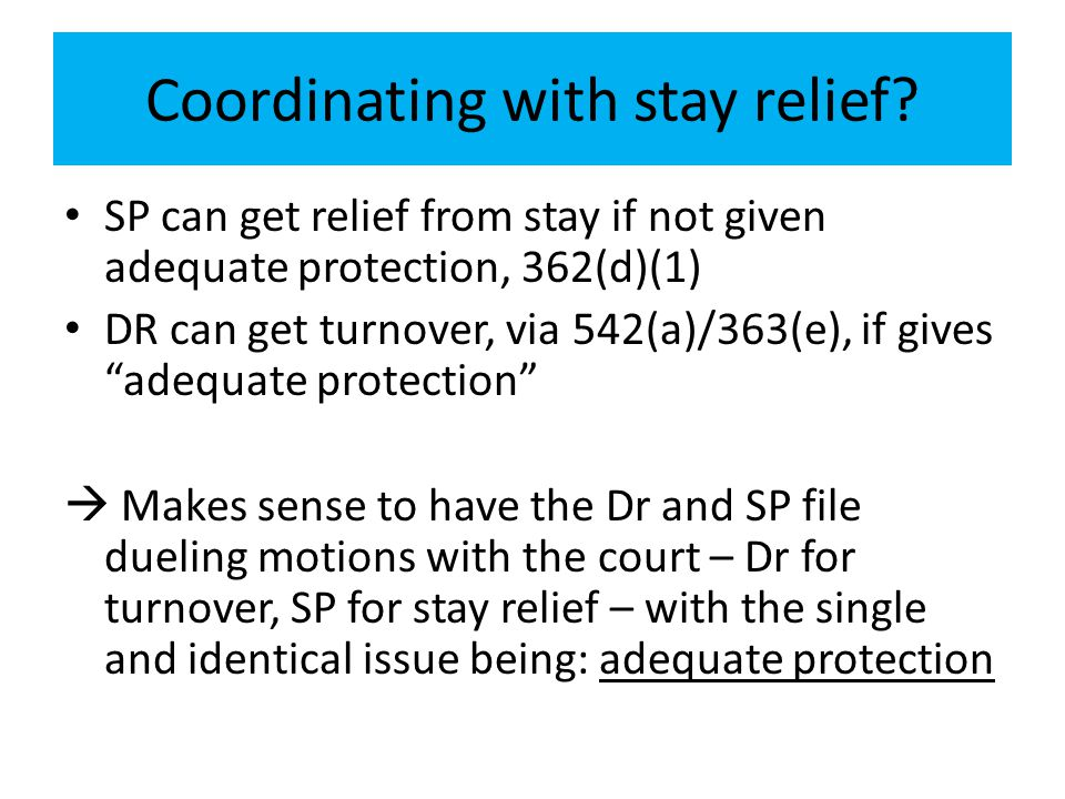 Coordinating with stay relief? SP can get relief from stay if not given adequate protection, 362(d)(1) DR can get turnover, via 542(a)/363(e), if give
