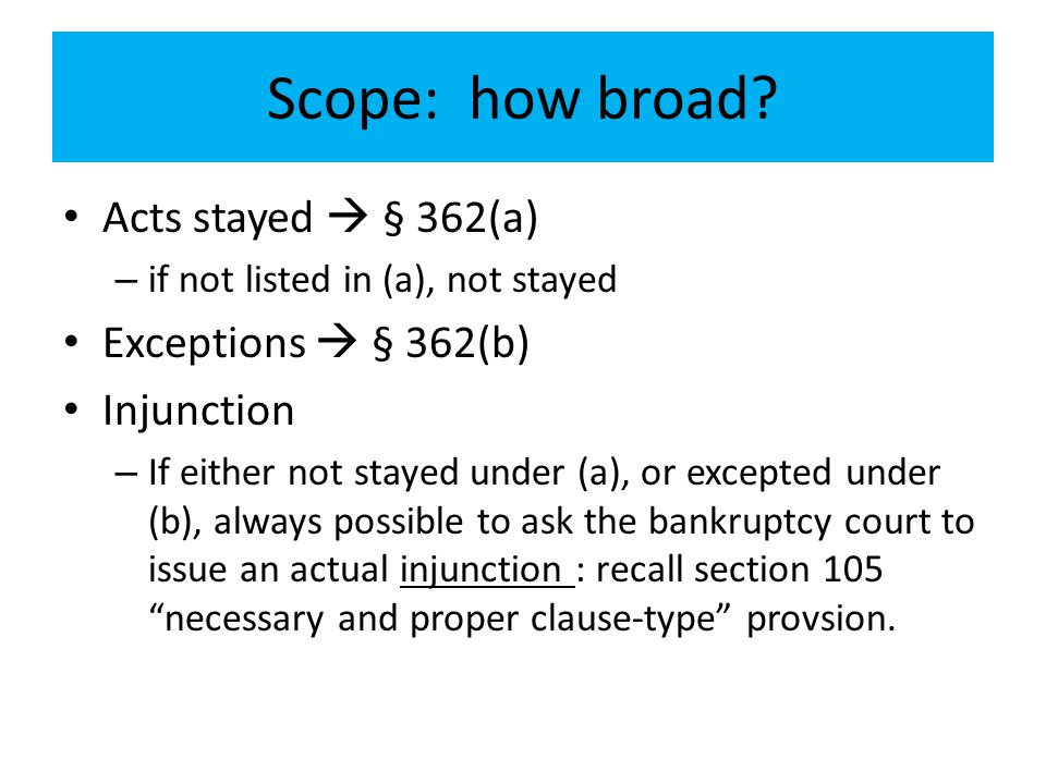 Scope: how broad? Acts stayed  § 362(a) – if not listed in (a), not stayed Exceptions  § 362(b) Injunction – If either not stayed under (a), or exce