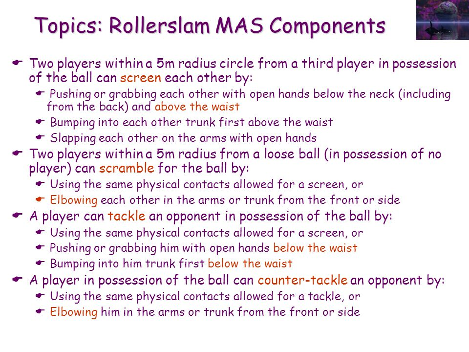 Topics: Rollerslam MAS Components  Two players within a 5m radius circle from a third player in possession of the ball can screen each other by:  Pushing or grabbing each other with open hands below the neck (including from the back) and above the waist  Bumping into each other trunk first above the waist  Slapping each other on the arms with open hands  Two players within a 5m radius from a loose ball (in possession of no player) can scramble for the ball by:  Using the same physical contacts allowed for a screen, or  Elbowing each other in the arms or trunk from the front or side  A player can tackle an opponent in possession of the ball by:  Using the same physical contacts allowed for a screen, or  Pushing or grabbing him with open hands below the waist  Bumping into him trunk first below the waist  A player in possession of the ball can counter-tackle an opponent by:  Using the same physical contacts allowed for a tackle, or  Elbowing him in the arms or trunk from the front or side
