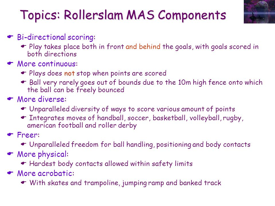 Topics: Rollerslam MAS Components  Bi-directional scoring:  Play takes place both in front and behind the goals, with goals scored in both directions  More continuous: not  Plays does not stop when points are scored  Ball very rarely goes out of bounds due to the 10m high fence onto which the ball can be freely bounced  More diverse:  Unparalleled diversity of ways to score various amount of points  Integrates moves of handball, soccer, basketball, volleyball, rugby, american football and roller derby  Freer:  Unparalleled freedom for ball handling, positioning and body contacts  More physical:  Hardest body contacts allowed within safety limits  More acrobatic:  With skates and trampoline, jumping ramp and banked track