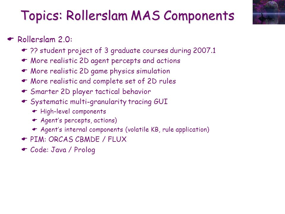 Topics: Rollerslam MAS Components  Rollerslam 2.0:  ?? student project of 3 graduate courses during 2007.1  More realistic 2D agent percepts and ac
