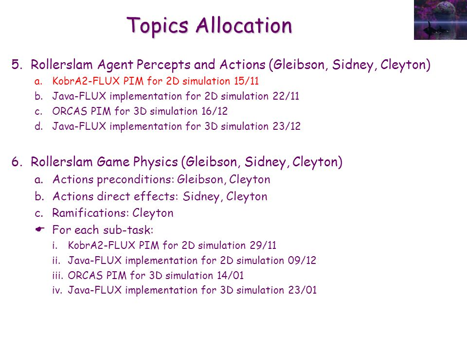 Topics Allocation 5.Rollerslam Agent Percepts and Actions (Gleibson, Sidney, Cleyton) a.KobrA2-FLUX PIM for 2D simulation 15/11 b.Java-FLUX implementation for 2D simulation 22/11 c.ORCAS PIM for 3D simulation 16/12 d.Java-FLUX implementation for 3D simulation 23/12 6.Rollerslam Game Physics (Gleibson, Sidney, Cleyton) a.Actions preconditions: Gleibson, Cleyton b.Actions direct effects: Sidney, Cleyton c.Ramifications: Cleyton  For each sub-task: i.KobrA2-FLUX PIM for 2D simulation 29/11 ii.Java-FLUX implementation for 2D simulation 09/12 iii.ORCAS PIM for 3D simulation 14/01 iv.Java-FLUX implementation for 3D simulation 23/01