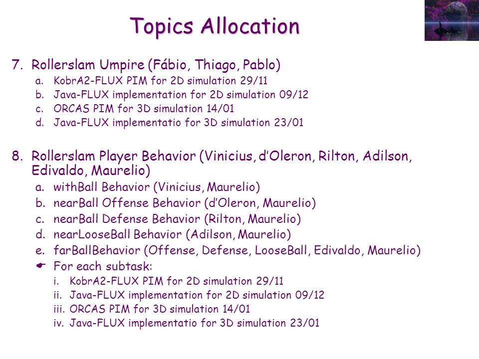 Topics Allocation 7.Rollerslam Umpire (Fábio, Thiago, Pablo) a.KobrA2-FLUX PIM for 2D simulation 29/11 b.Java-FLUX implementation for 2D simulation 09/12 c.ORCAS PIM for 3D simulation 14/01 d.Java-FLUX implementatio for 3D simulation 23/01 8.Rollerslam Player Behavior (Vinicius, d'Oleron, Rilton, Adilson, Edivaldo, Maurelio) a.withBall Behavior (Vinicius, Maurelio) b.nearBall Offense Behavior (d'Oleron, Maurelio) c.nearBall Defense Behavior (Rilton, Maurelio) d.nearLooseBall Behavior (Adilson, Maurelio) e.farBallBehavior (Offense, Defense, LooseBall, Edivaldo, Maurelio)  For each subtask: i.KobrA2-FLUX PIM for 2D simulation 29/11 ii.Java-FLUX implementation for 2D simulation 09/12 iii.ORCAS PIM for 3D simulation 14/01 iv.Java-FLUX implementatio for 3D simulation 23/01