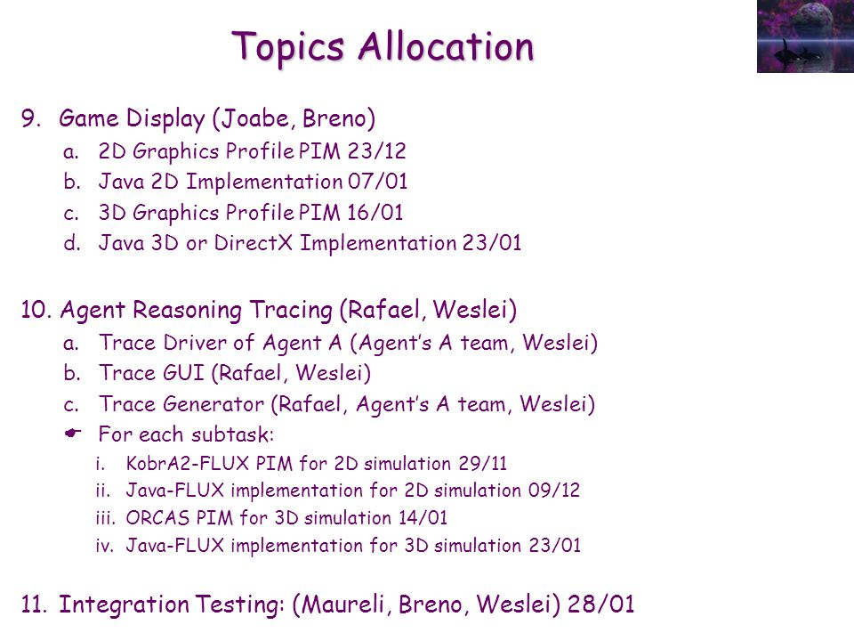 Topics Allocation 9.Game Display (Joabe, Breno) a.2D Graphics Profile PIM 23/12 b.Java 2D Implementation 07/01 c.3D Graphics Profile PIM 16/01 d.Java 3D or DirectX Implementation 23/01 10.Agent Reasoning Tracing (Rafael, Weslei) a.Trace Driver of Agent A (Agent's A team, Weslei) b.Trace GUI (Rafael, Weslei) c.Trace Generator (Rafael, Agent's A team, Weslei)  For each subtask: i.KobrA2-FLUX PIM for 2D simulation 29/11 ii.Java-FLUX implementation for 2D simulation 09/12 iii.ORCAS PIM for 3D simulation 14/01 iv.Java-FLUX implementation for 3D simulation 23/01 11.Integration Testing: (Maureli, Breno, Weslei) 28/01