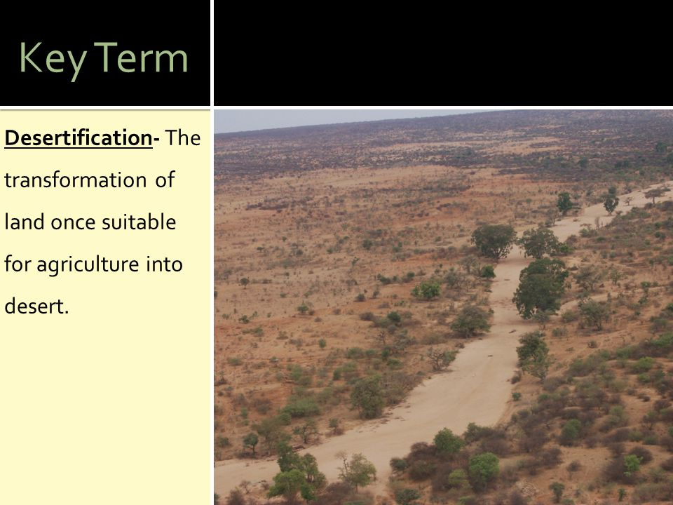 Key Term Desertification- The transformation of land once suitable for agriculture into desert.