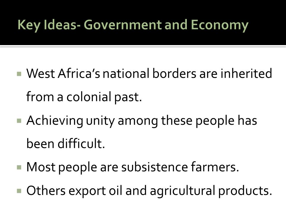  West Africa's national borders are inherited from a colonial past.  Achieving unity among these people has been difficult.  Most people are subsis